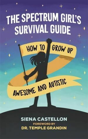 Spectrum Girl's Survival Guide: How to Grow Up Awesome and Autistic by Siena Castellon