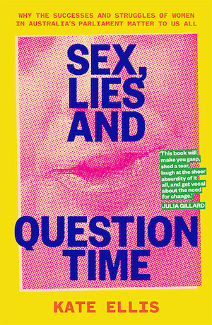 Sex, Lies and Question Time: Why the Successes and Struggles of Women in Australia's Parliament Matter to Us All by Kate Ellis