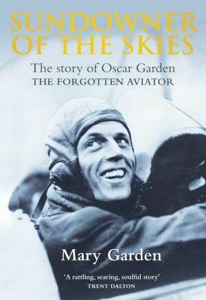 Sundowner of the Skies The story of Oscar Garden THE FORGOTTEN AVIATOR