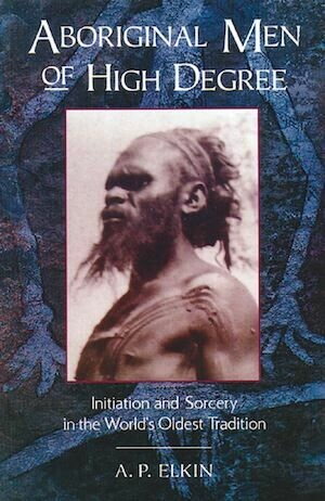 Aboriginal Men of High Degree by A. P. Elkin