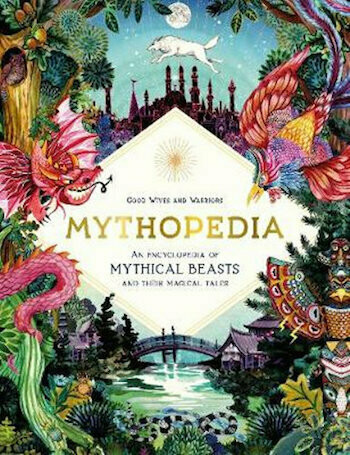 Mythopedia: An Encyclopedia of Mythical Beasts and Their Magical Tales by Good Wives & Warriors