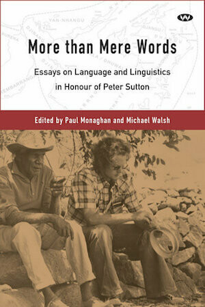 More than Mere Words Essays on Language and Linguistics in Honour of Peter Sutton Edited Paul Monaghan and Michael Walsh