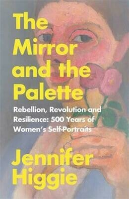 The Mirror and the Palette: Rebellion, Revolution and Resilience: 500 Years of Women s Self-Portraits  by Jennifer Higgie