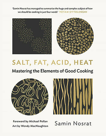 Salt, Fat, Acid, Heat Mastering the Elements of Good Cooking by Samin Nosrat, illustrated by Wendy MacNaughton