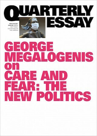Quarterly Essay: Care and Fear: The New Politics by George Megalogenis - Out 28.06.21