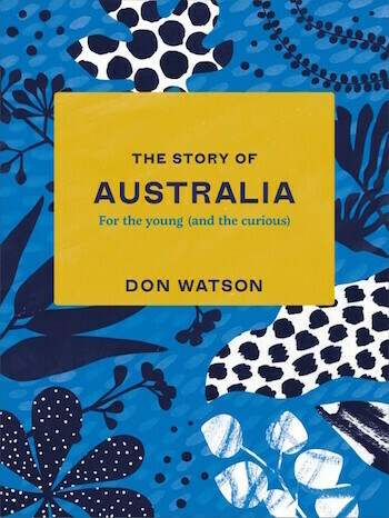 The Story of Australia: For the young (and the curious) by Don Watson.  Out July 2021, pre-order your copy.
