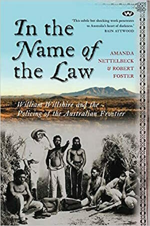 In the Name of the Law William Willshire and the policing of the Australian frontier by Amanda Nettelbeck, Robert Foster
