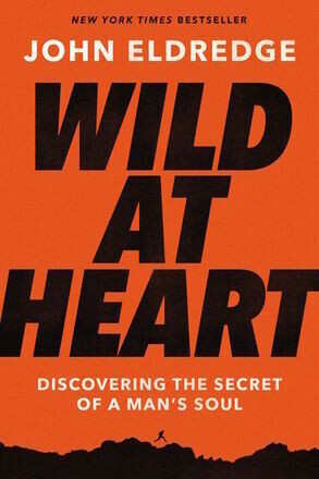 Wild At Heart Expanded Ed: Discovering the Secret of a Man's Soul by John Eldredge