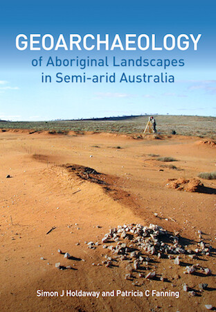 Geoarchaeology of Aboriginal Landscapes in Semi-arid Australia by Simon Holdaway and Patricia Fanning