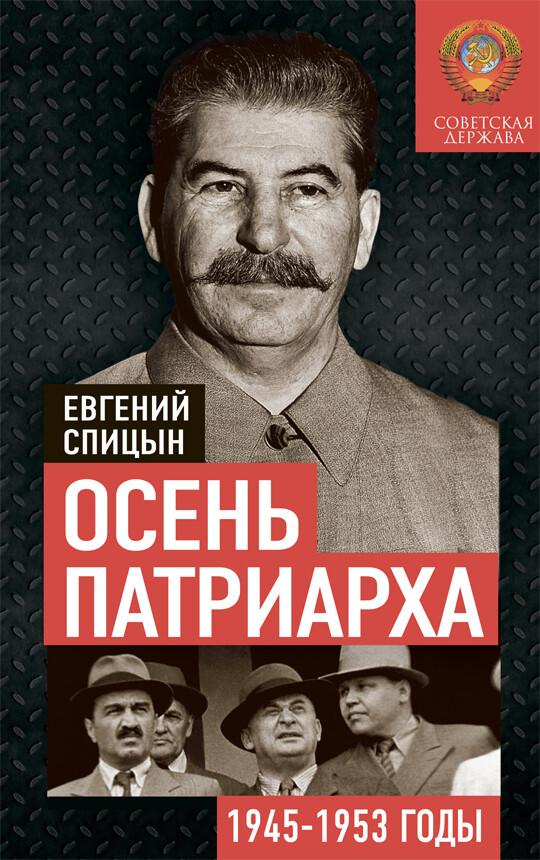 Осень Патриарха. Советская держава в 1945−1953 годах. Спицын Е.