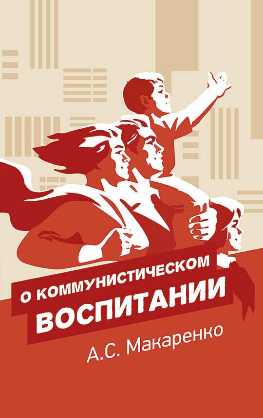 О коммунистическом воспитании. А.С. Макаренко