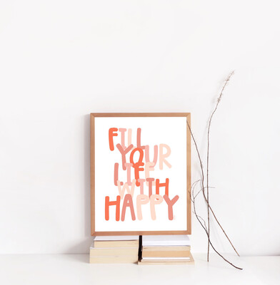 FILL YOUR LIFE WITH HAPPY 8X10 PRINT
