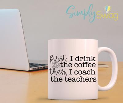 First I Drink the Coffee then, I Coach the Teachers Coffee Mug