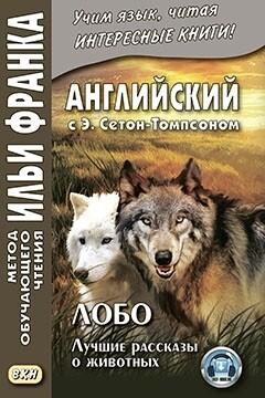 Сетон-Томпсон Э. Лобо, король Куррумпо; Виксен, спрингфилдская лиса