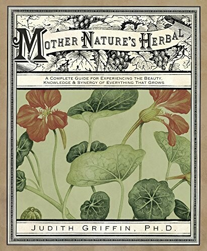 Mother Nature's Herbal -A Complete Guide for Experiencing the Beauty, Knowledge & Synergy of Everything That Grows