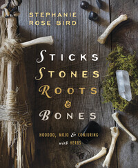 Sticks, Stones, Roots & Bones; Hoodoo, Mojo, & Conjuring with Herbs