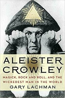 Aleister Crowley Magick, Rock and Roll, and the Wickedest Man in the World by Gary Lachman