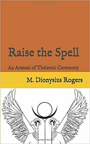 Raise the Spell:  An Arsenal of  Thelemic Ceremony by M Dionysius Rogers