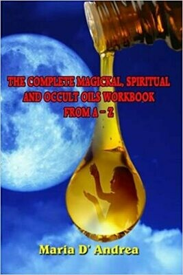Complete Magickal, Spiritual and Occult Oils Workbook by Maria D Andrea