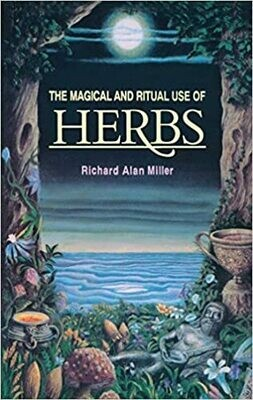 The Magical and Ritual Use of Herbs by Richard Alan Miller