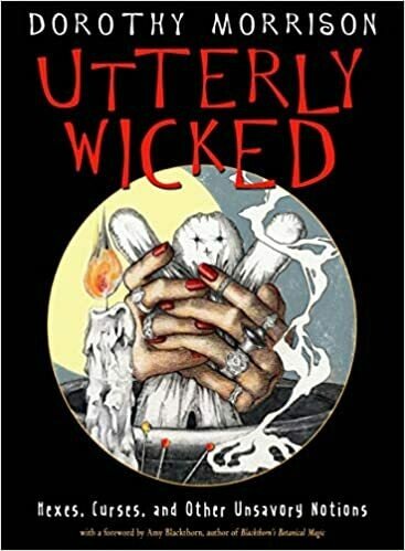 Utterly Wicked: Hexes, Curses, and Other Unsavory Notions by Dorothy Morrison