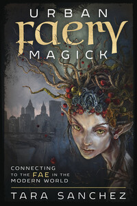 Urban Faery Magick by Tara Sanchez