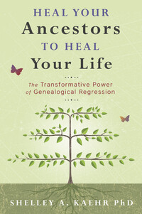 Heal Your Ancestors to Heal Your Life by Shelley A Kaehr