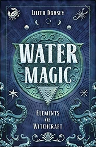 Water Magic: Elements of Witchcraft by Lilith Dorsey