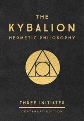 The Kybalion - Hermetic Philosophy (Centenary Edition) by Three Initates