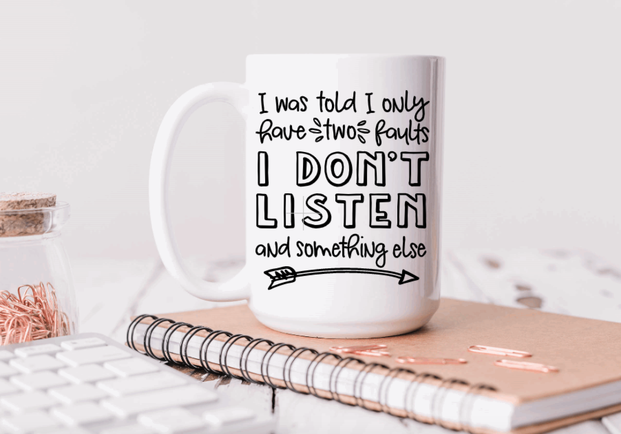 15oz Ceramic Mug - I was told I only have two faults, I don't listen and something else