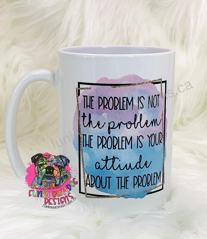 15oz Ceramic Mug - the problem is not the problem, the problem is your attitude about the problem. Motivational design.