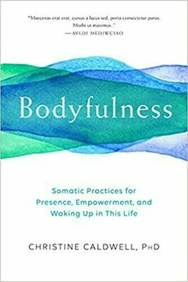 Bodyfulness: Somatic Practices for Presence, Empowerment and Waking up in This Life