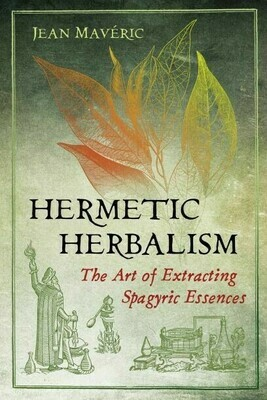 Hermetic Herbalism the Art of Extracting Spagyric Essences