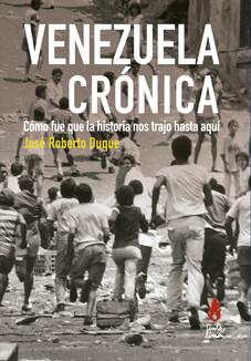 Venezuela crónica. Cómo fue que la historia nos trajo hasta aquí