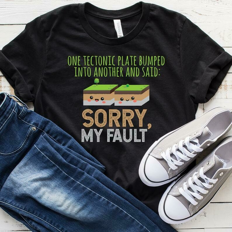One Tectonic Plate Bumped Into Another And Said Sorry My Fault T-Shirt, Geology Shirt, Geologist, Geologist Gift, Geology Student Professor
