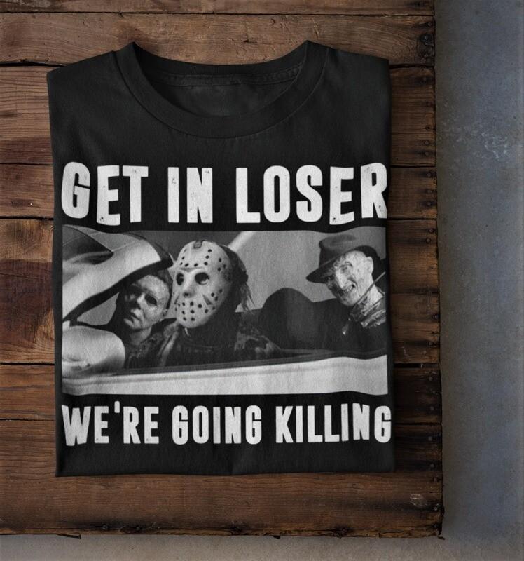 Michael Myers Freddy Krueger Jason Voorhees Shirt - Get In Loser - We're Going Killing T-Shirt