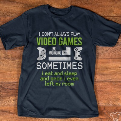 I Don't Always Play Video Games Sometimes I Eat And Sleep And Once I Even Left My Room Shirt