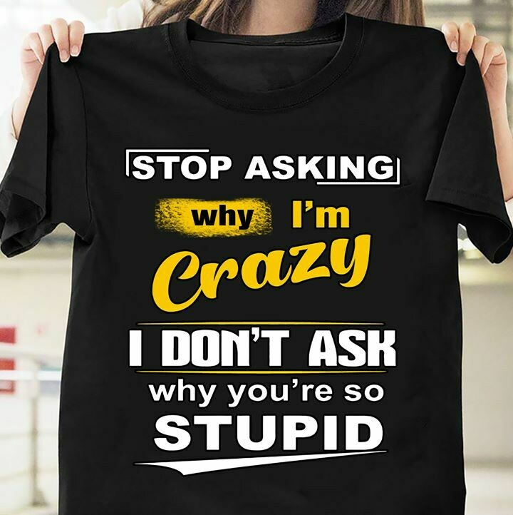 Stop Asking Why I'm Crazy I Don't Ask Why You're So Stupid Tee Shirt