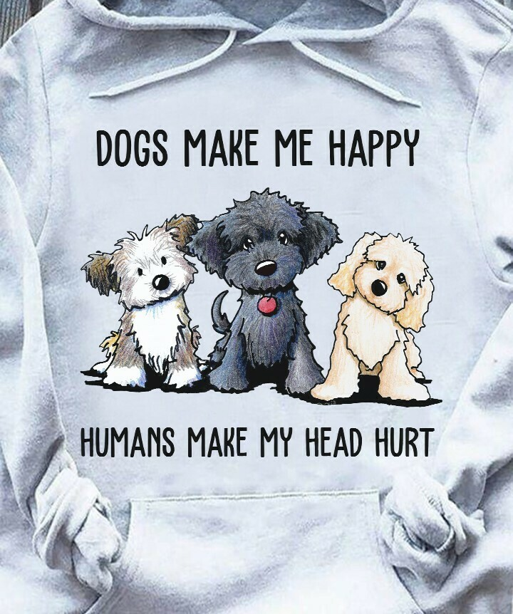 Dogs Make Me Happy Humans Make My Head Hurt T-Shirt Hoodie