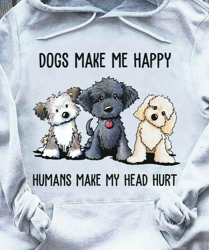Dogs Make Me Happy Humans Make My Head Hurt T-Shirt Hoodie