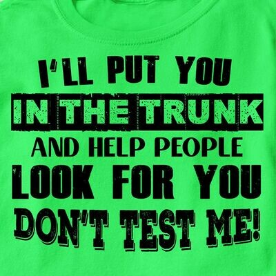 I'll Put You In The Trunk And Help People Look For You Don't Test Me Shirt