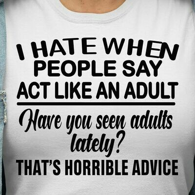 I Hate When People Say Act Like An Adult Have You Seen Adults Lately That's A Horrible Advice T-Shirt Hoodie Sweatshirt