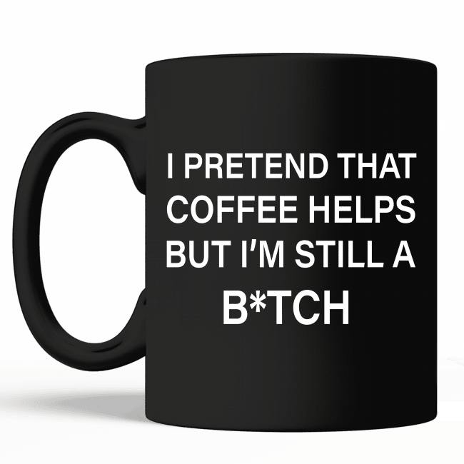 Funny Black Mug - I Pretend That Coffee Helps But I'm Still A Bitch Black Mug, Gift Ideas, Coffee mug with Funny Quote, Mug for Best Friend