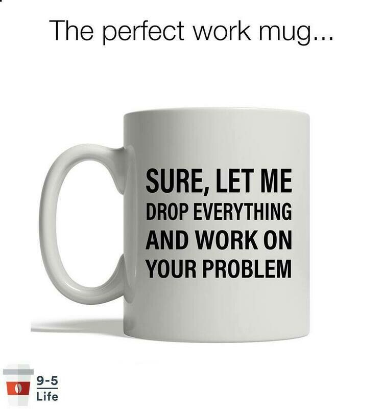 Sure let me drop everything and work on your problem Job Quote Mug