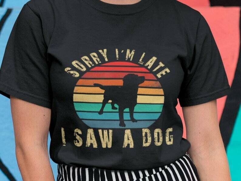 Sorry I'm Late I Saw A Dog Shirt, Dog Mom Shirt, Dog Shirt, Funny Dog Shirt, Dog Lover Shirt, Dog Mama Shirt, I Love My Dog