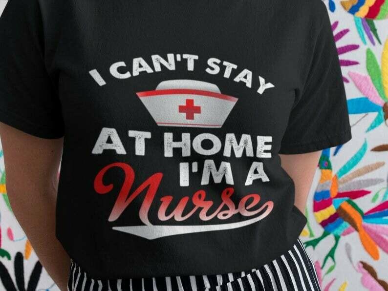 I Can't Stay At Home I'm A Nurse Shirt, Stay At Home Shirt, Socially Distant, Shirt Extender, Quarantine Shirt, Introvert Shirt, Germs Shirt