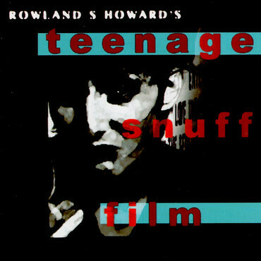 "Rowland S. Howard ""Teenage Snuff Film"""