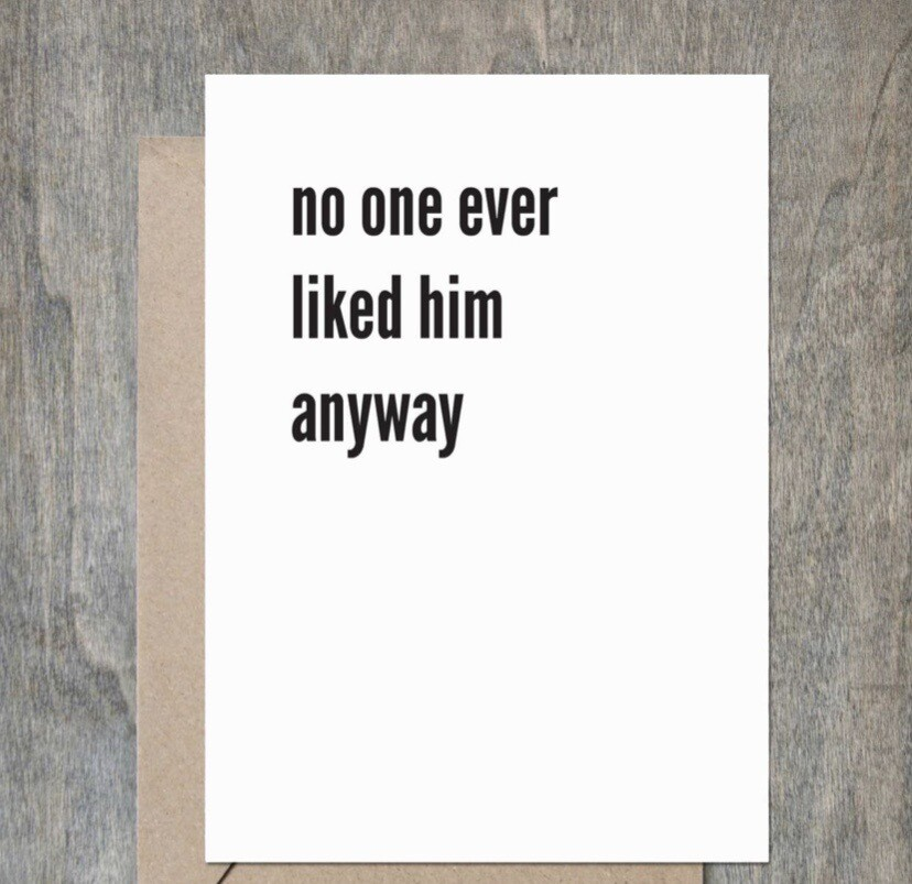 """No One Ever Liked Him Anyways"" Card"