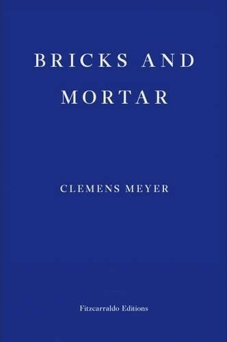 Bricks and Mortar by Clemens Meyer (Trans. Katy Derbyshire)