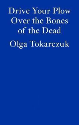 Drive Your Plow Over the Bones of the Dead by Olga Tokarczuk  (Trans. Antonia Lloyd-Jones)